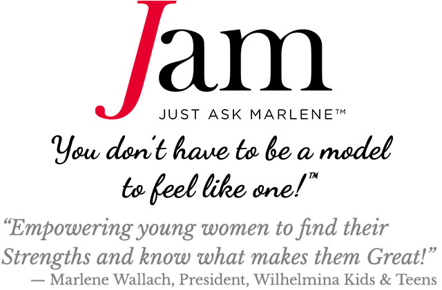 "Just Ask Marlene™ * You don't have to be a model to feel like one!™ * ""Empowering young women to find their Strengths and know what makes them Great! — Marlene Wallach, President, Wilhelmina Kids & Teens"""